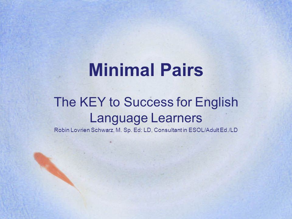 Minimal Pairs The KEY to Success for English Language Learners Robin Lovrien Schwarz, M. Sp. Ed: LD, Consultant in ESOL/Adult Ed./LD