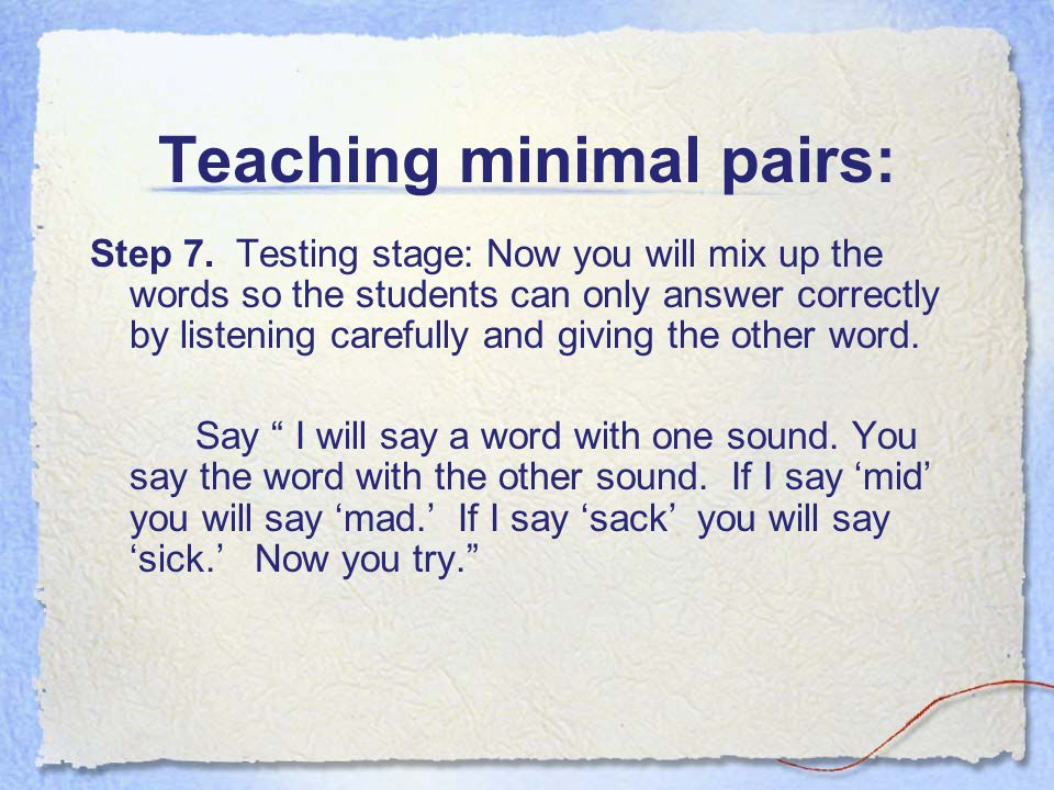 Teaching minimal pairs: Step 7. Testing stage: Now you will mix up the words so the students can only answer correctly by listening carefully and givi