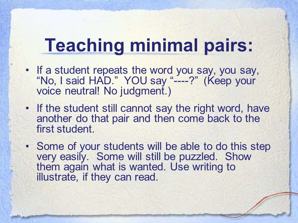 """Teaching minimal pairs: If a student repeats the word you say, you say, """"No, I said HAD."""" YOU say """"----?"""" (Keep your voice neutral! No judgment.) If t"""