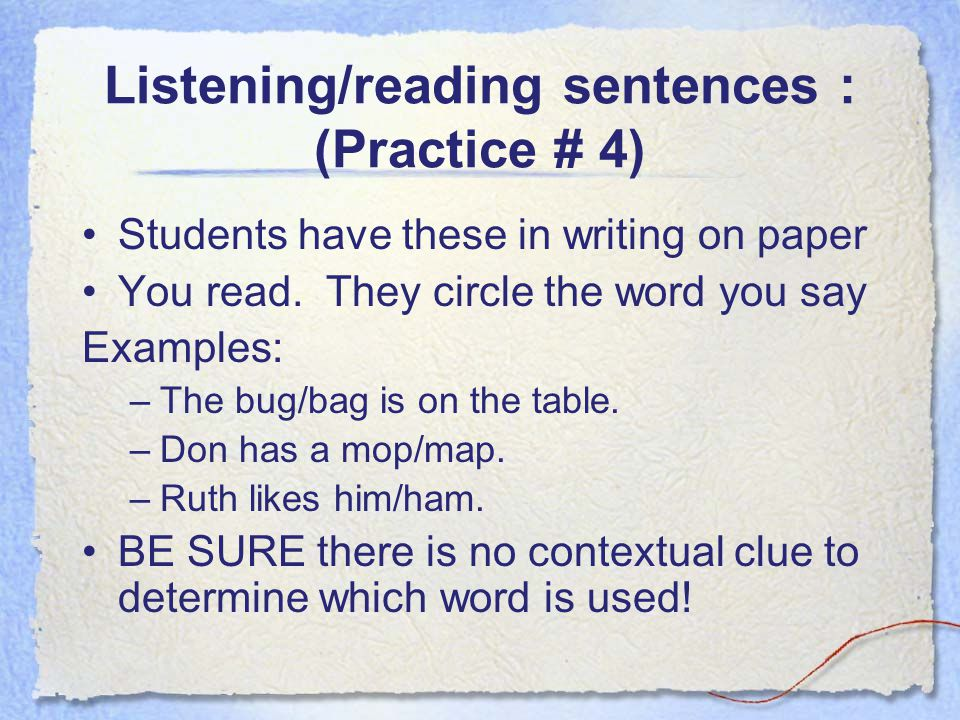 Listening/reading sentences : (Practice # 4) Students have these in writing on paper You read. They circle the word you say Examples: –The bug/bag is