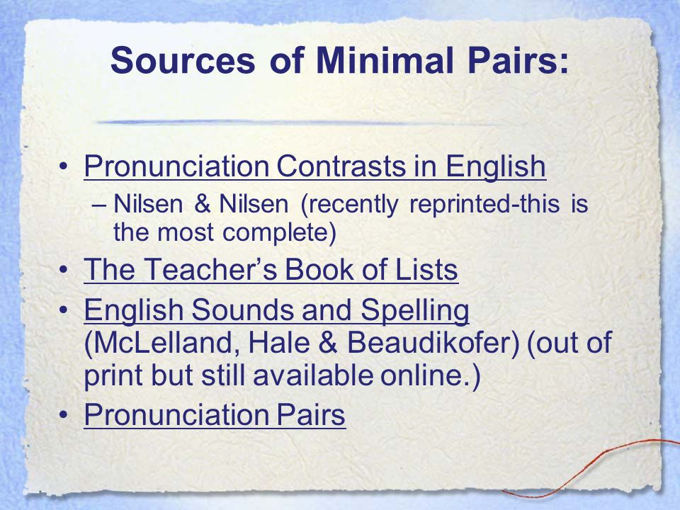 Sources of Minimal Pairs: Pronunciation Contrasts in English –Nilsen & Nilsen (recently reprinted-this is the most complete) The Teacher's Book of Lis