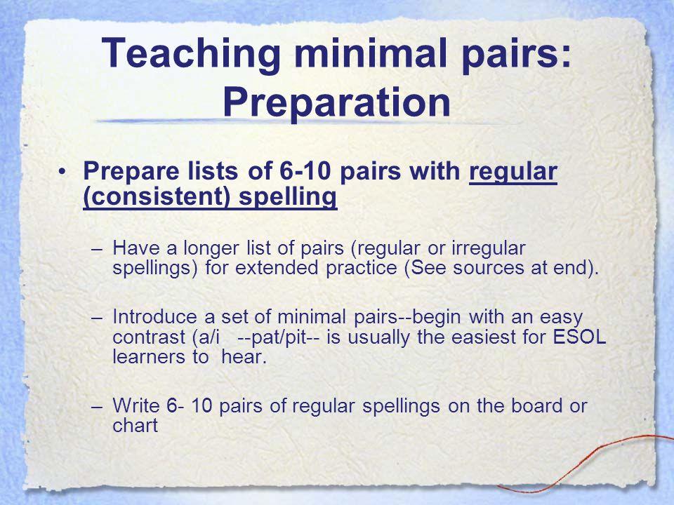 Teaching minimal pairs: Preparation Prepare lists of 6-10 pairs with regular (consistent) spelling –Have a longer list of pairs (regular or irregular