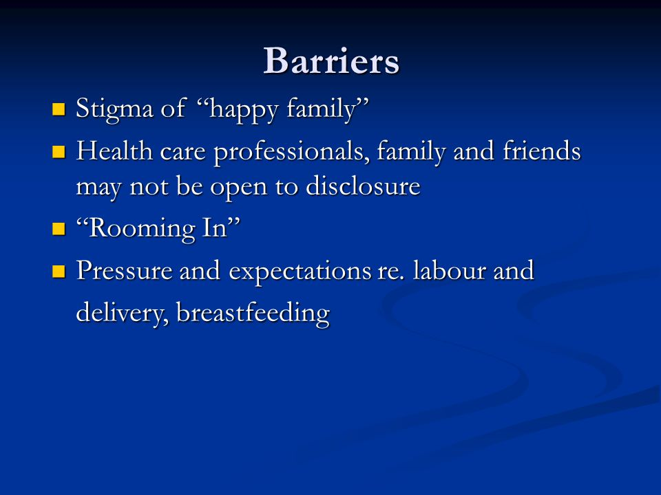 Stigma of happy family Stigma of happy family Health care professionals, family and friends may not be open to disclosure Health care professionals, family and friends may not be open to disclosure Rooming In Rooming In Pressure and expectations re.