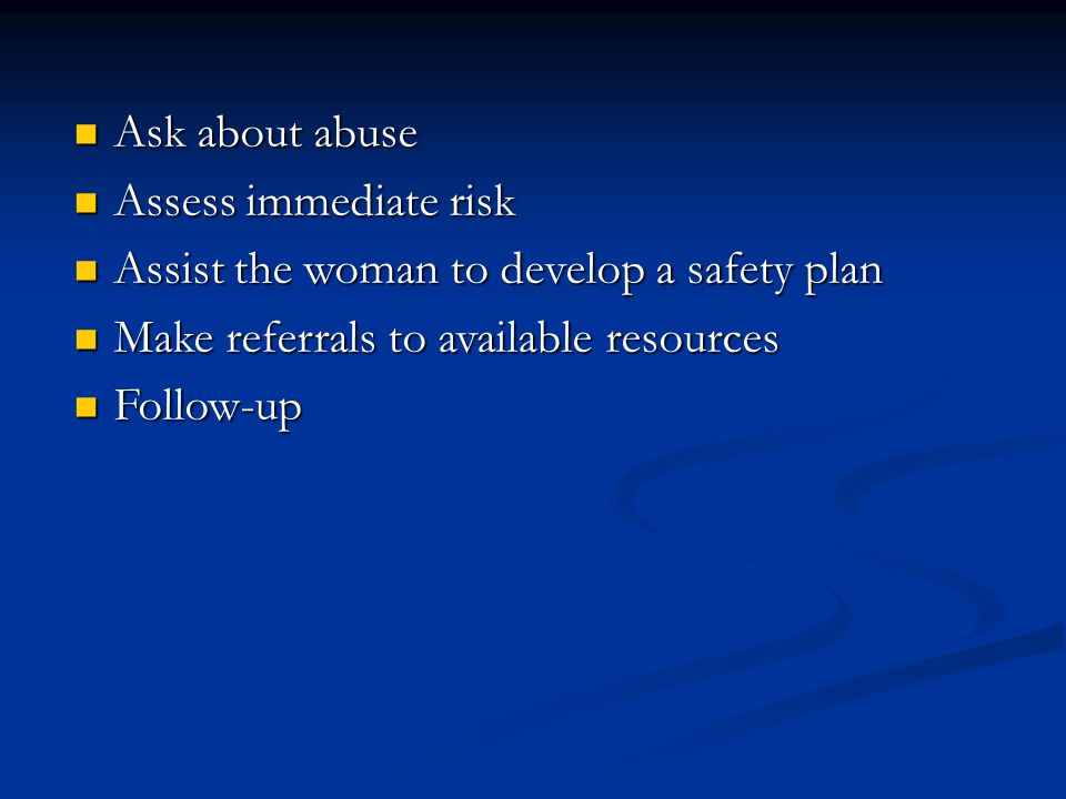 Ask about abuse Ask about abuse Assess immediate risk Assess immediate risk Assist the woman to develop a safety plan Assist the woman to develop a safety plan Make referrals to available resources Make referrals to available resources Follow-up Follow-up