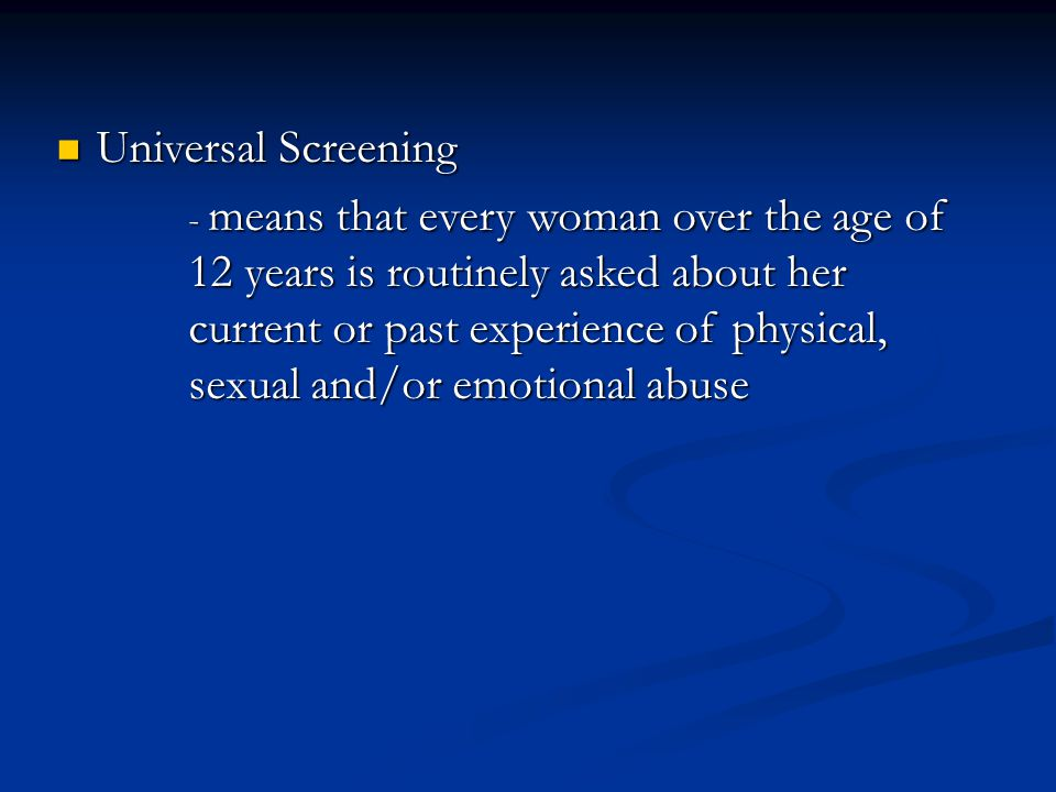 Universal Screening Universal Screening - means that every woman over the age of 12 years is routinely asked about her current or past experience of physical, sexual and/or emotional abuse