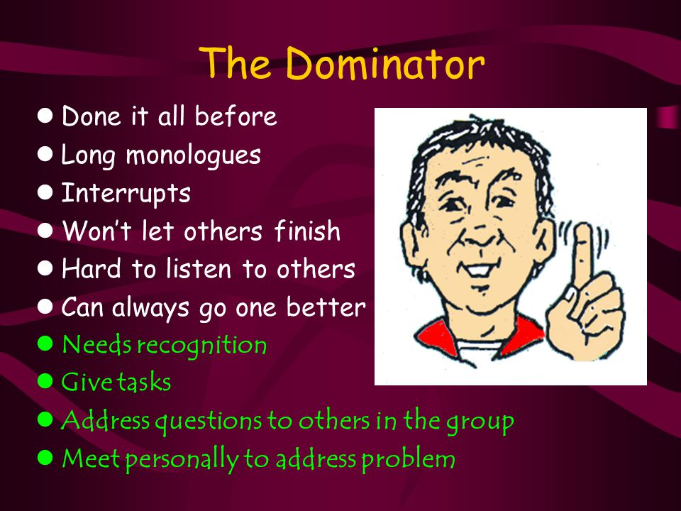The Dominator lDone it all before lLong monologues lInterrupts lWon't let others finish lHard to listen to others lCan always go one better lNeeds recognition lGive tasks lAddress questions to others in the group lMeet personally to address problem
