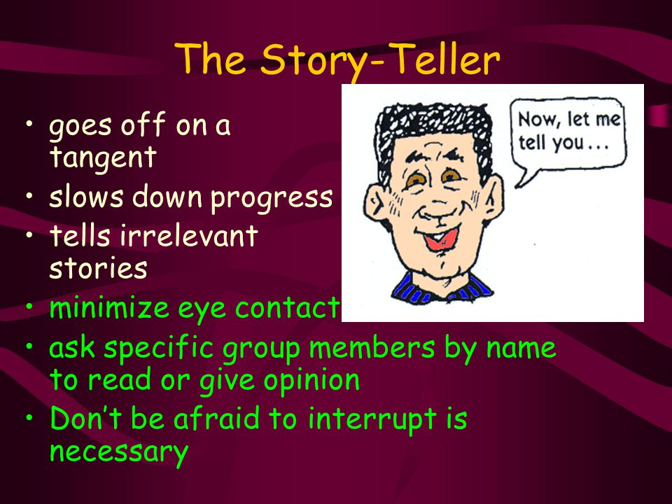 The Story-Teller goes off on a tangent slows down progress tells irrelevant stories minimize eye contact ask specific group members by name to read or give opinion Don't be afraid to interrupt is necessary