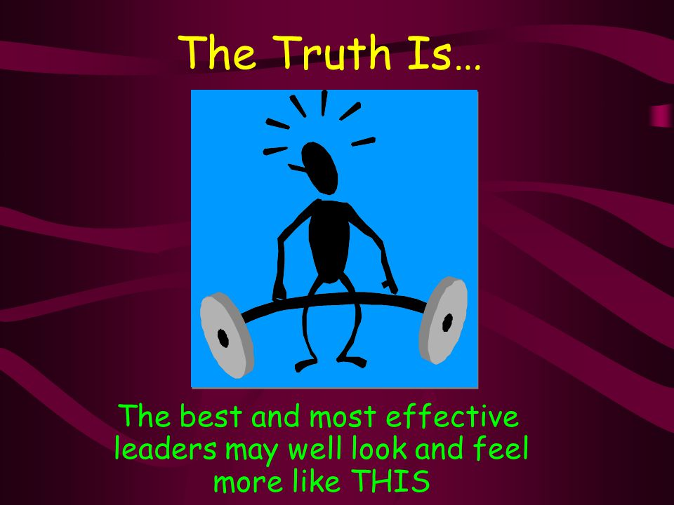 The Truth Is… The best and most effective leaders may well look and feel more like THIS