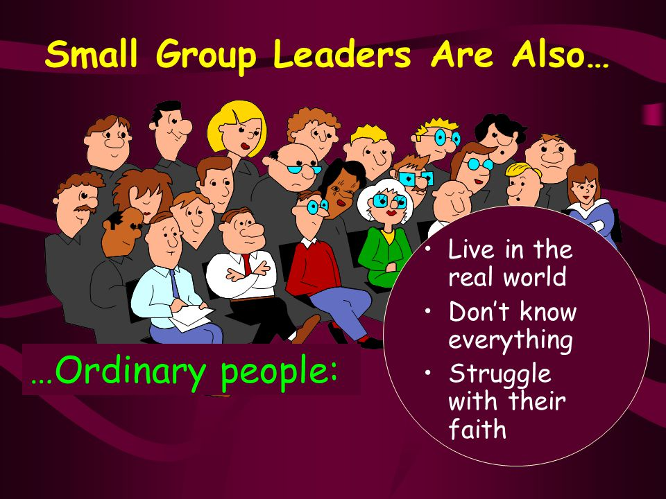 Small Group Leaders Are Also… …Ordinary people: Live in the real world Don't know everything Struggle with their faith