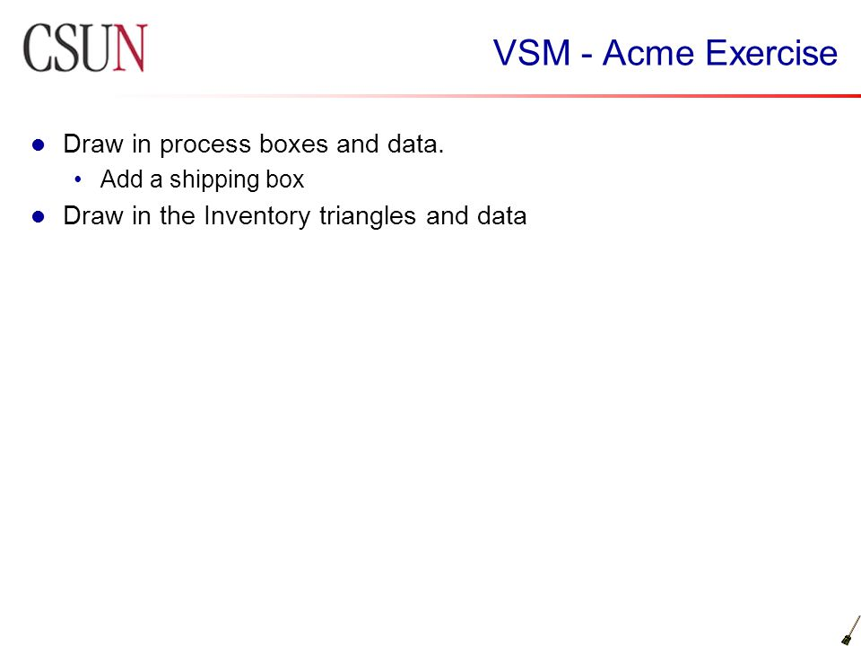 VSM - Acme Exercise Draw in process boxes and data. Add a shipping box Draw in the Inventory triangles and data
