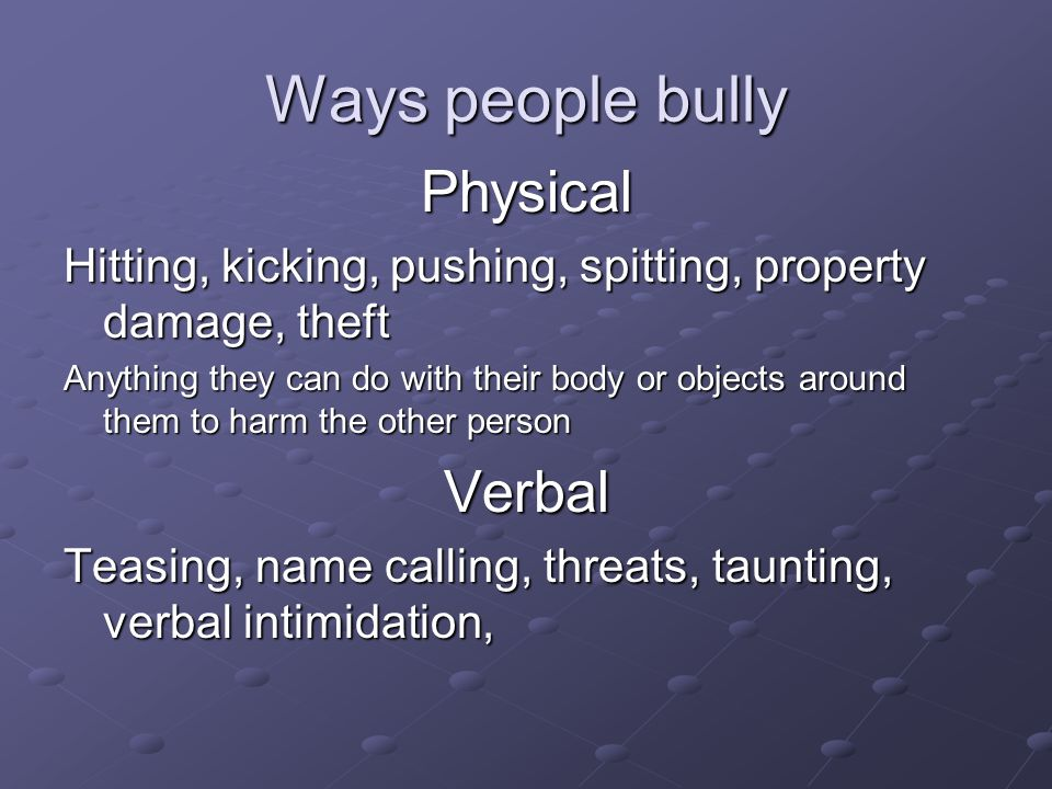 Ways people bully Physical Hitting, kicking, pushing, spitting, property damage, theft Anything they can do with their body or objects around them to harm the other person Verbal Teasing, name calling, threats, taunting, verbal intimidation,
