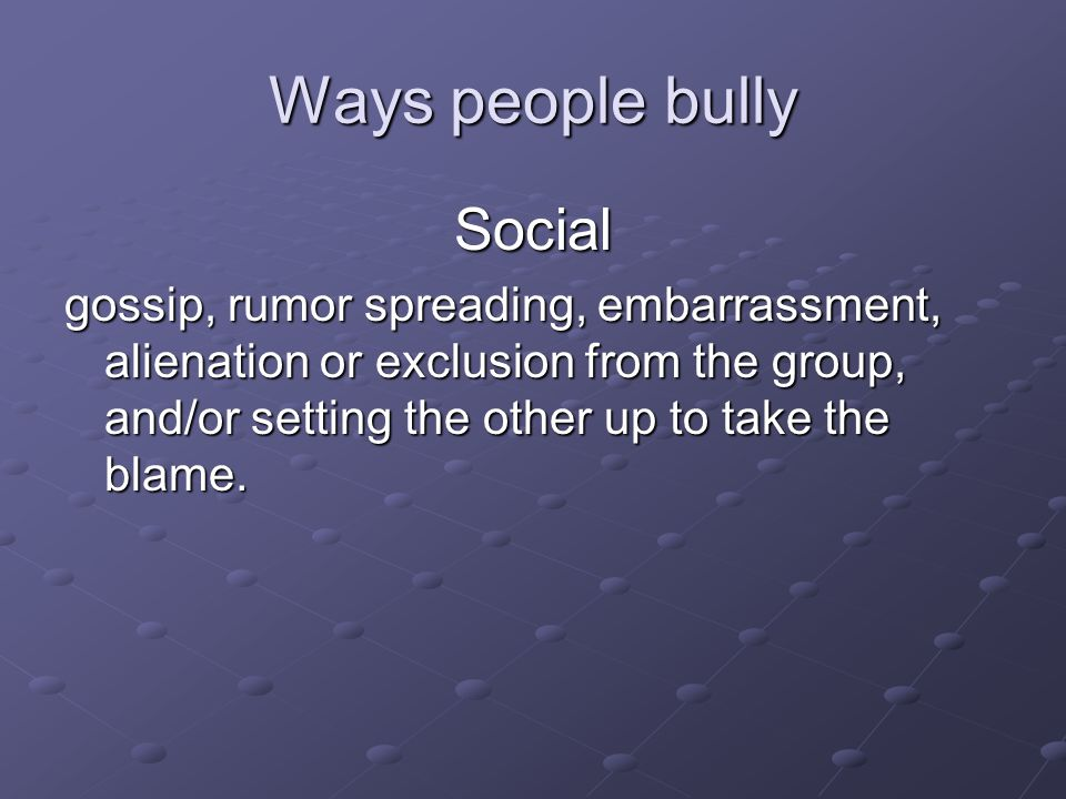 Ways people bully Cyber or electronic using the Internet, email or text messaging to threaten, hurt, single out, embarrass, spread rumors, and/or reveal secrets about others.