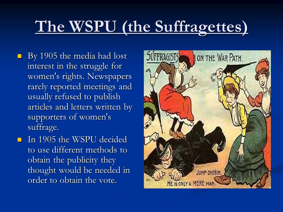 The WSPU (the Suffragettes) By 1905 the media had lost interest in the struggle for women's rights. Newspapers rarely reported meetings and usually re