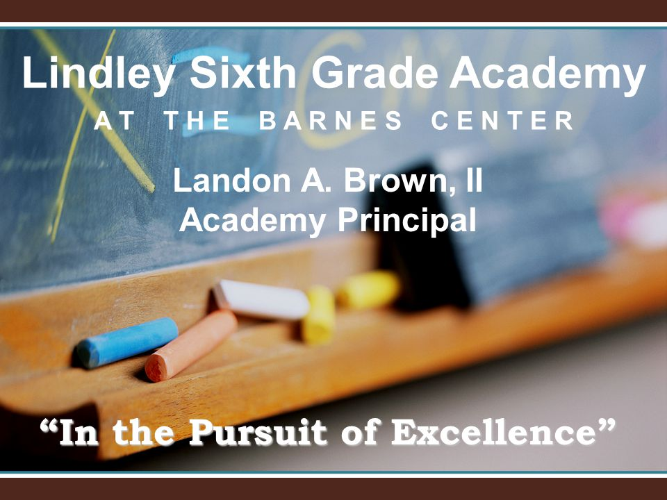 "Lindley Sixth Grade Academy A T T H E B A R N E S C E N T E R ""In the Pursuit of Excellence"" Landon A. Brown, II Academy Principal"