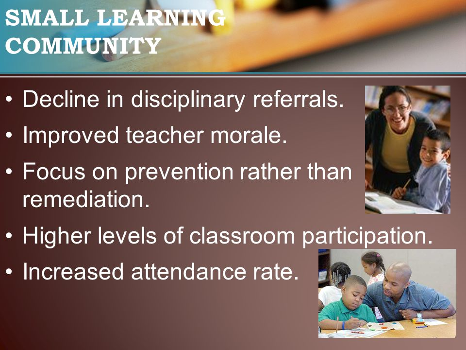 SMALL LEARNING COMMUNITY Decline in disciplinary referrals. Improved teacher morale. Focus on prevention rather than remediation. Higher levels of cla