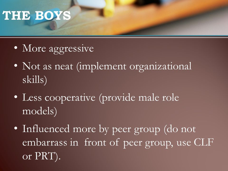THE BOYS More aggressive Not as neat (implement organizational skills) Less cooperative (provide male role models) Influenced more by peer group (do not embarrass in front of peer group, use CLF or PRT).