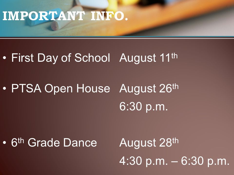 IMPORTANT INFO. First Day of SchoolAugust 11 th PTSA Open HouseAugust 26 th 6:30 p.m. 6 th Grade DanceAugust 28 th 4:30 p.m. – 6:30 p.m.