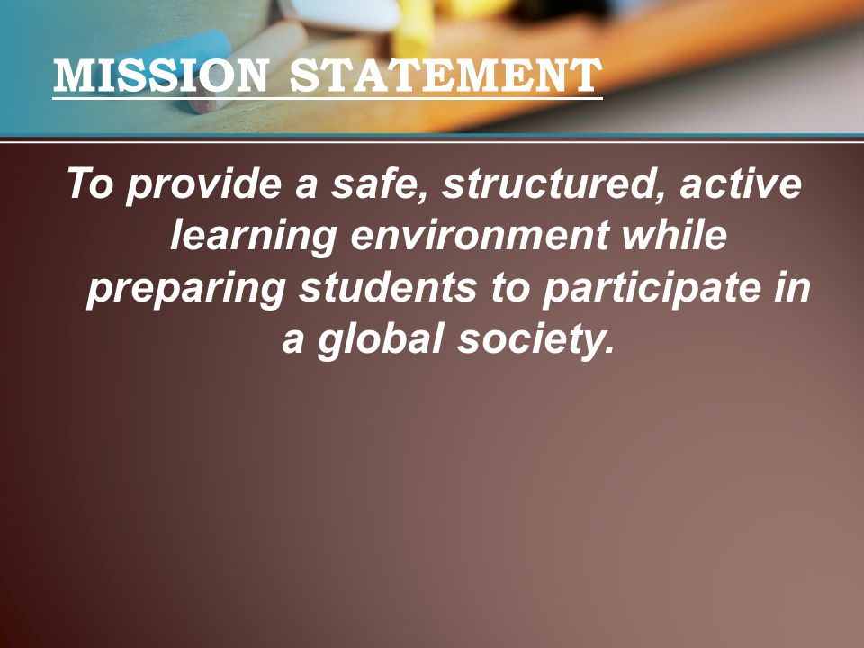 MISSION STATEMENT To provide a safe, structured, active learning environment while preparing students to participate in a global society.
