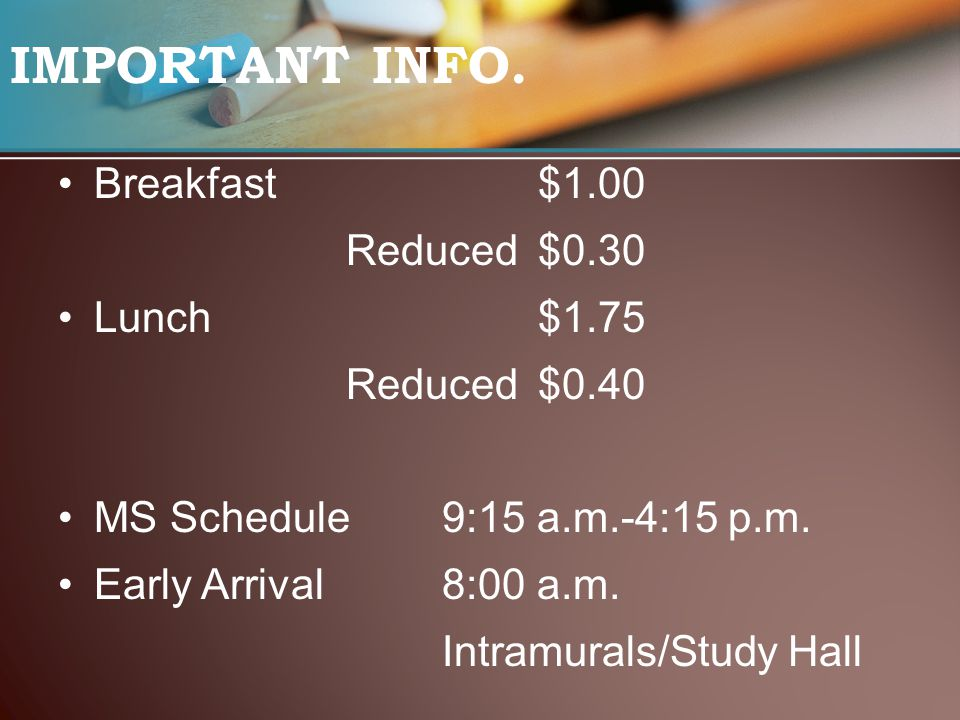 IMPORTANT INFO. Breakfast$1.00 Reduced$0.30 Lunch$1.75 Reduced$0.40 MS Schedule9:15 a.m.-4:15 p.m. Early Arrival8:00 a.m. Intramurals/Study Hall