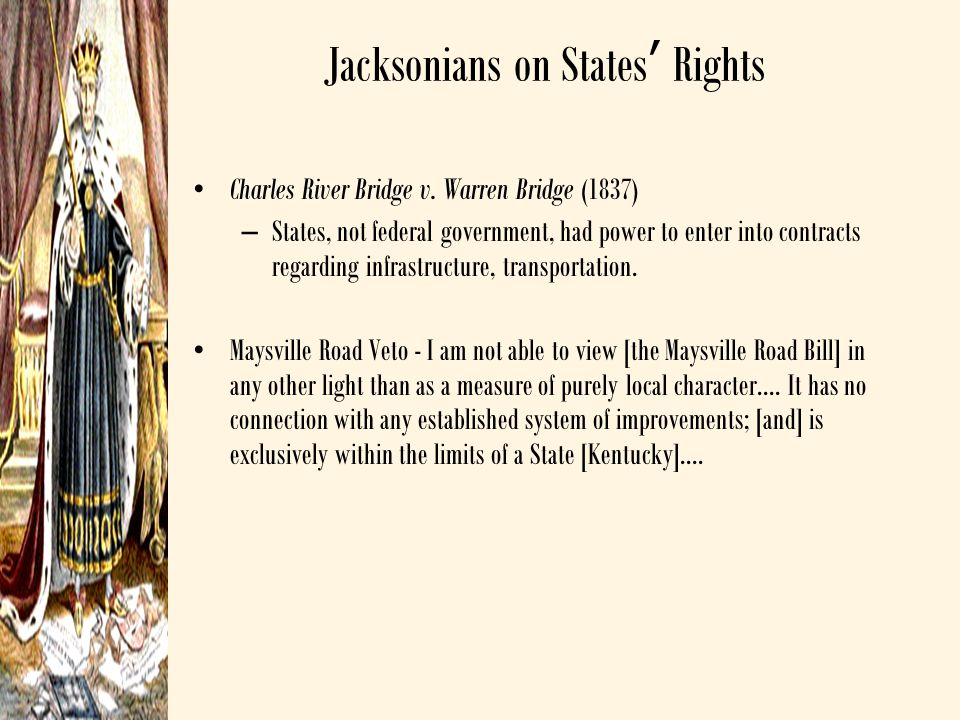 Jacksonians on States' Rights Charles River Bridge v. Warren Bridge (1837) –States, not federal government, had power to enter into contracts regardin