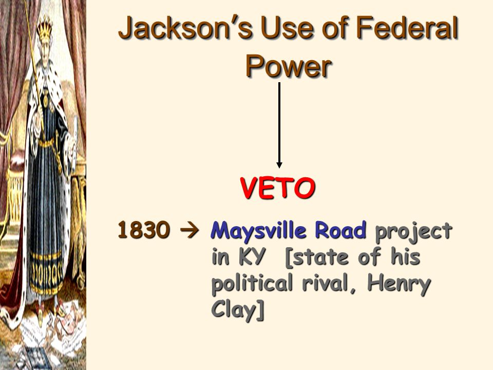 Jackson's Use of Federal Power VETO 1830  Maysville Road project in KY [state of his political rival, Henry Clay]