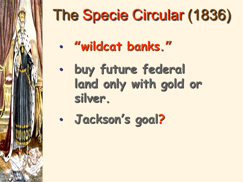 "The Specie Circular (1836) ""wildcat banks."" ""wildcat banks."" buy future federal land only with gold or silver. buy future federal land only with gold"