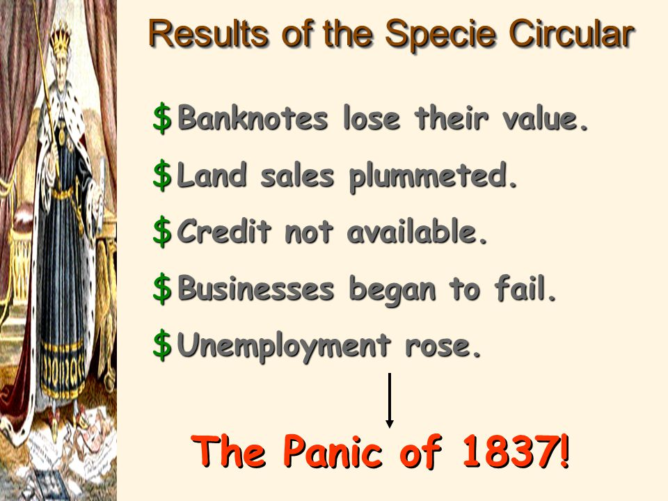 Results of the Specie Circular $Banknotes lose their value. $Land sales plummeted. $Credit not available. $Businesses began to fail. $Unemployment ros