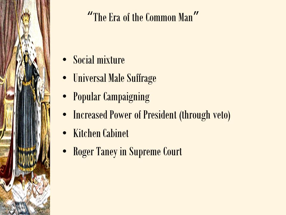 """The Era of the Common Man"" Social mixture Universal Male Suffrage Popular Campaigning Increased Power of President (through veto) Kitchen Cabinet Rog"