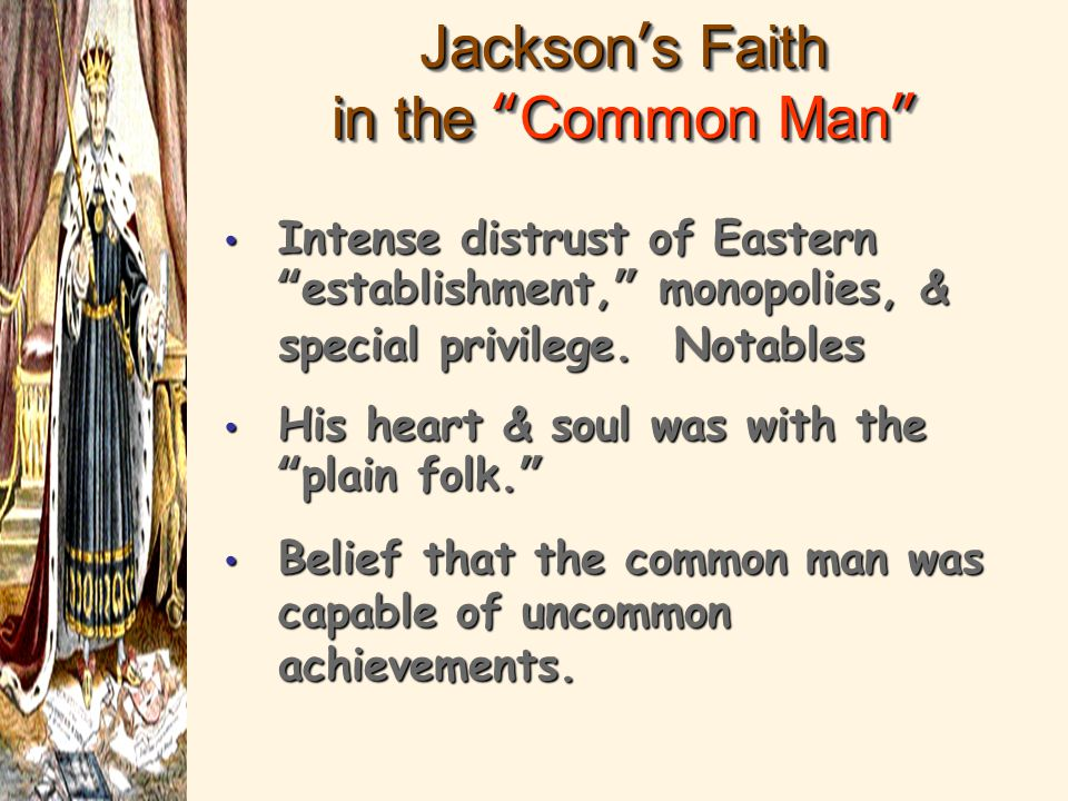 "Jackson's Faith in the ""Common Man"" Intense distrust of Eastern ""establishment,"" monopolies, & special privilege. Notables His heart & soul was with t"