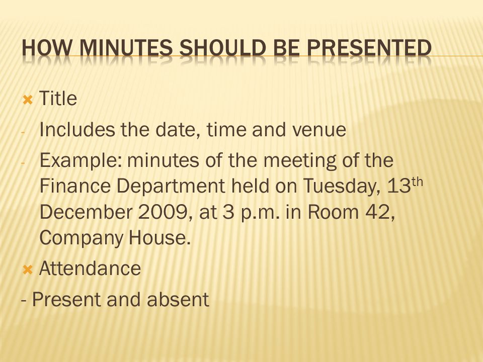  Title - Includes the date, time and venue - Example: minutes of the meeting of the Finance Department held on Tuesday, 13 th December 2009, at 3 p.m.