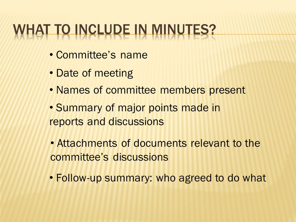 Committee's name Date of meeting Names of committee members present Summary of major points made in reports and discussions Attachments of documents relevant to the committee's discussions Follow-up summary: who agreed to do what