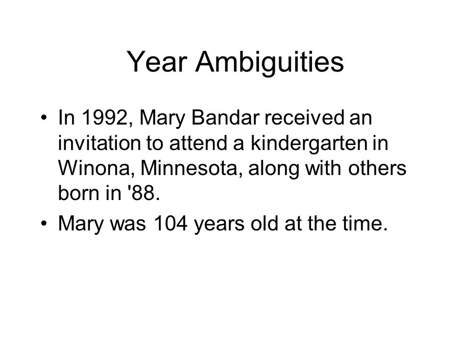 Year Ambiguities In 1992, Mary Bandar received an invitation to attend a kindergarten in Winona, Minnesota, along with others born in '88. Mary was 10
