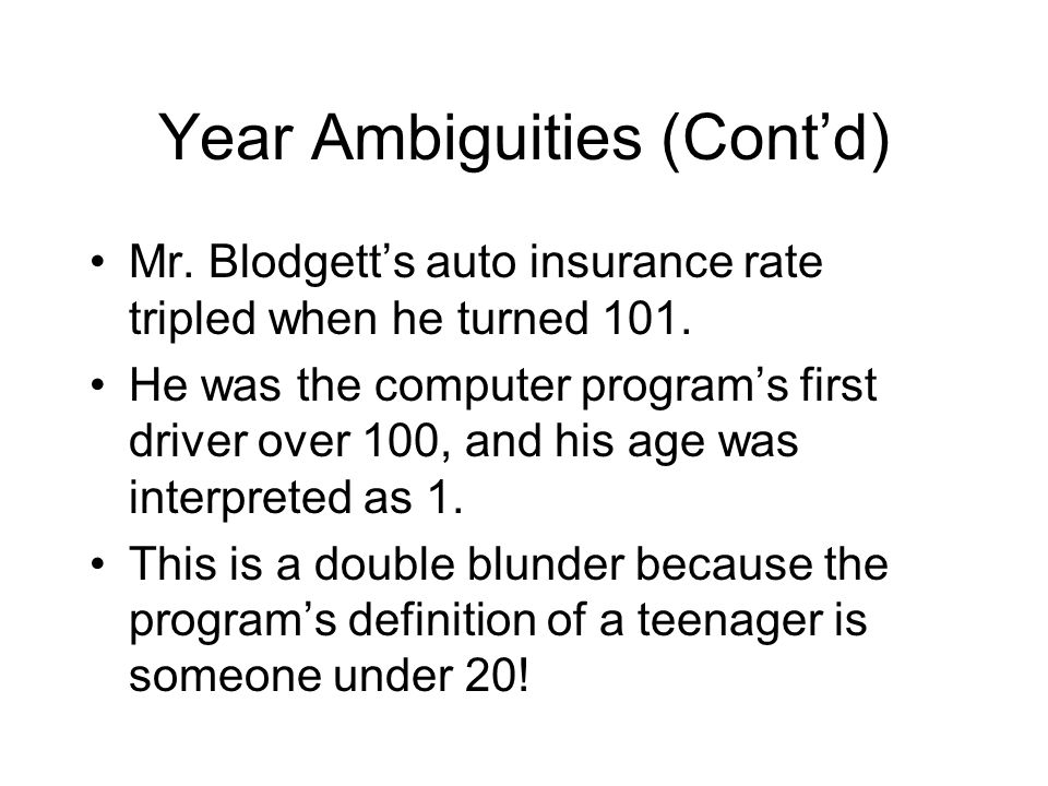 Year Ambiguities (Cont'd) Mr. Blodgett's auto insurance rate tripled when he turned 101. He was the computer program's first driver over 100, and his