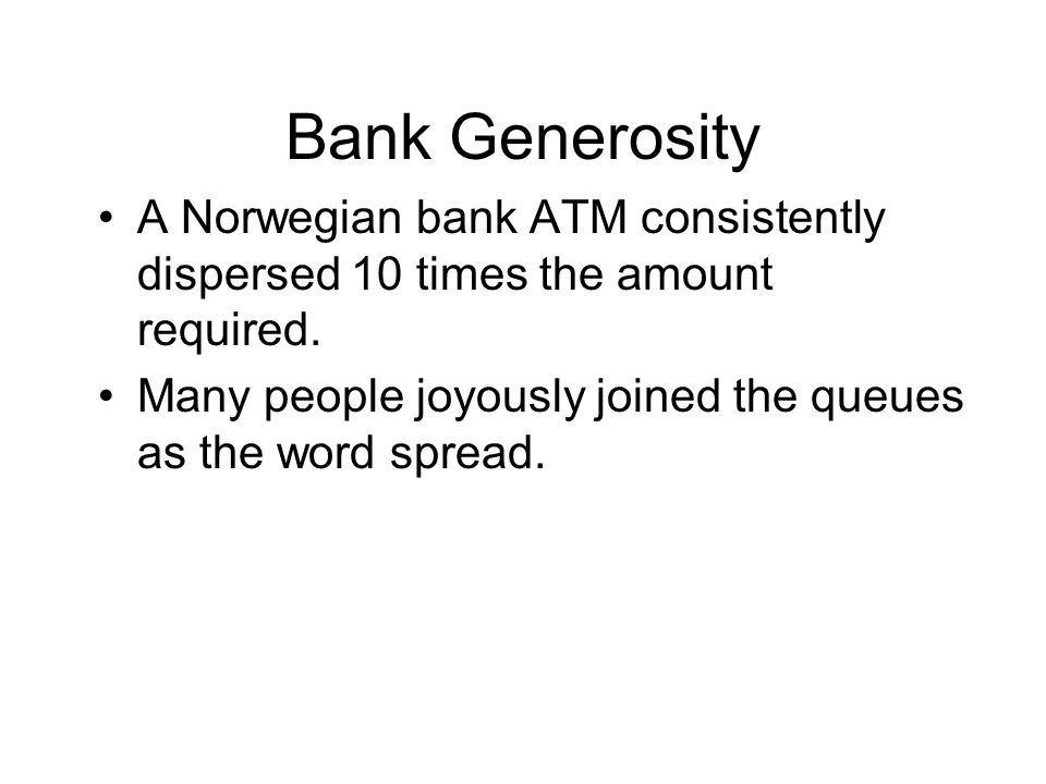 Bank Generosity A Norwegian bank ATM consistently dispersed 10 times the amount required. Many people joyously joined the queues as the word spread.