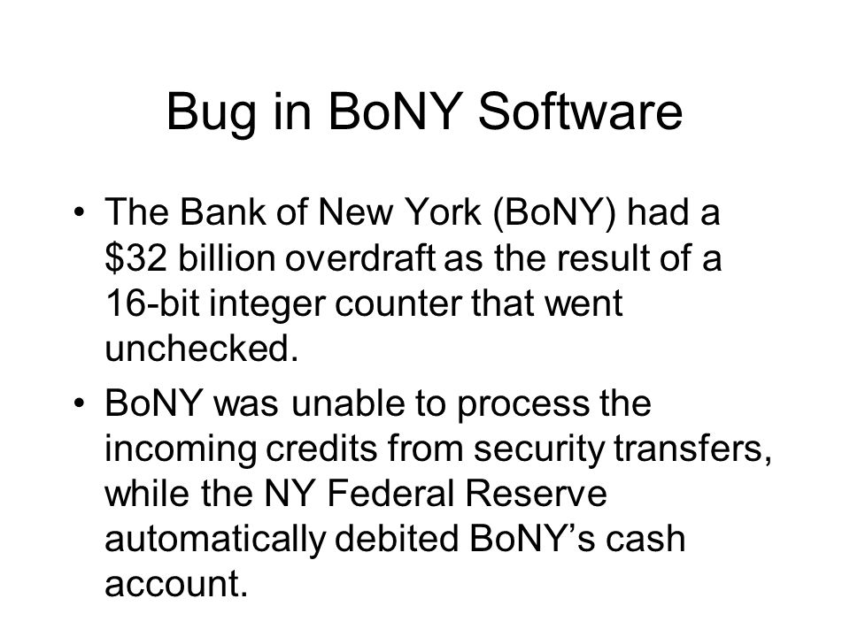 Bug in BoNY Software The Bank of New York (BoNY) had a $32 billion overdraft as the result of a 16-bit integer counter that went unchecked. BoNY was u