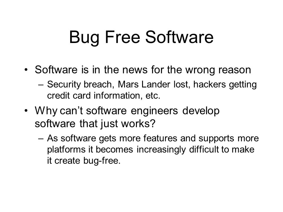 Bug Free Software Software is in the news for the wrong reason –Security breach, Mars Lander lost, hackers getting credit card information, etc. Why c