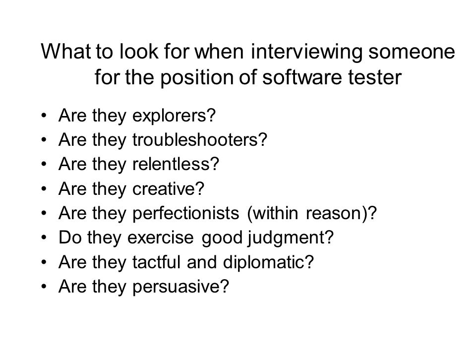 What to look for when interviewing someone for the position of software tester Are they explorers? Are they troubleshooters? Are they relentless? Are