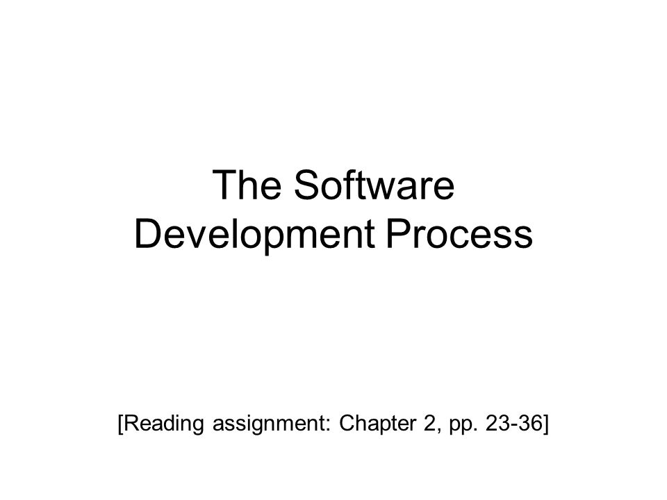 The Software Development Process [Reading assignment: Chapter 2, pp. 23-36]