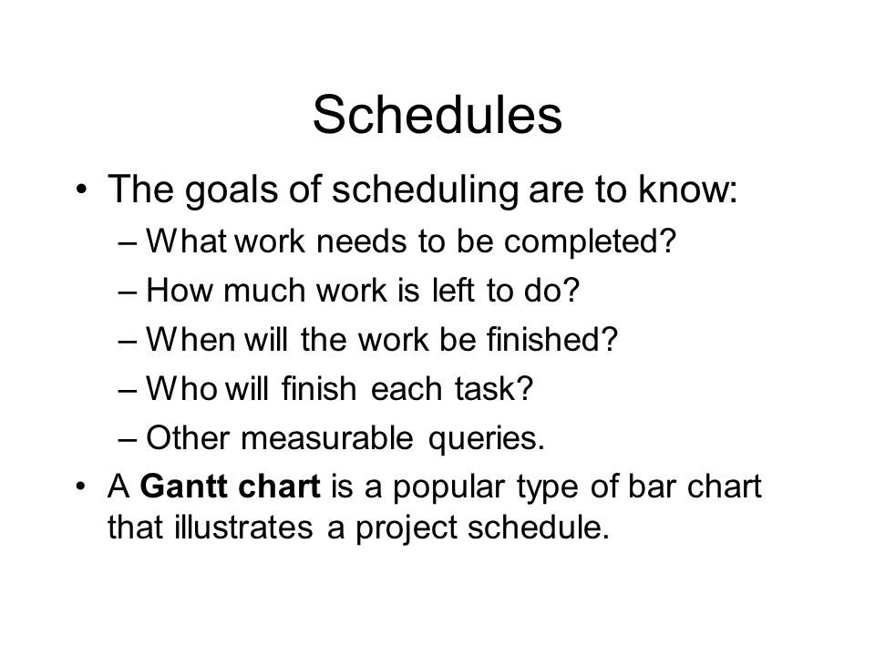 Schedules The goals of scheduling are to know: –What work needs to be completed? –How much work is left to do? –When will the work be finished? –Who w