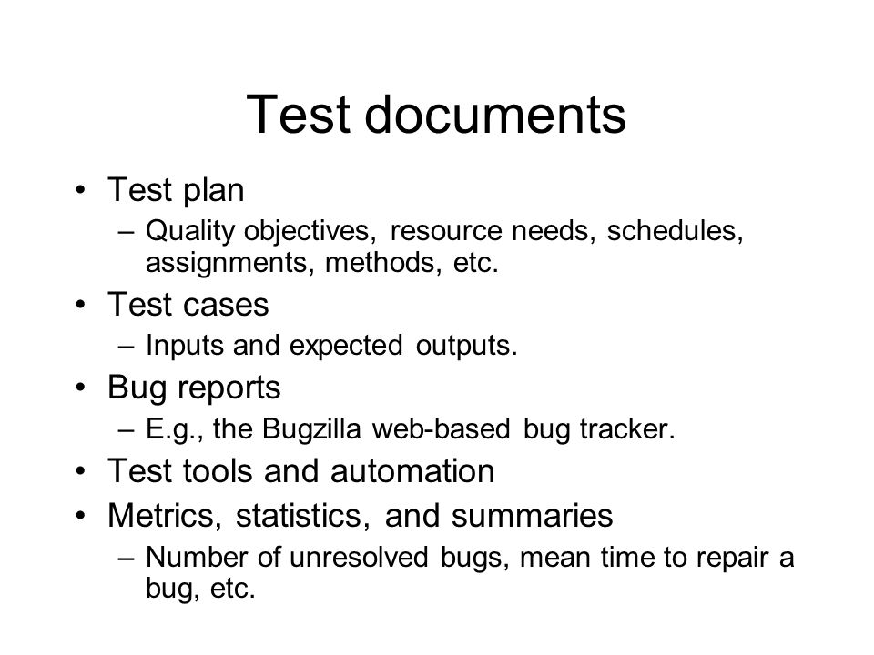 Test documents Test plan –Quality objectives, resource needs, schedules, assignments, methods, etc. Test cases –Inputs and expected outputs. Bug repor