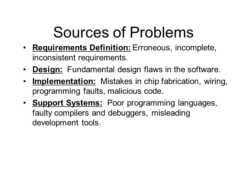 Sources of Problems Requirements Definition: Erroneous, incomplete, inconsistent requirements. Design: Fundamental design flaws in the software. Imple