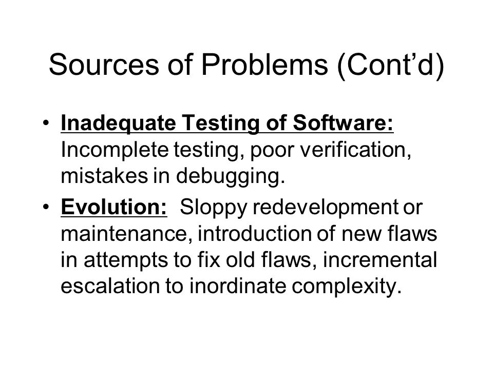 Sources of Problems (Cont'd) Inadequate Testing of Software: Incomplete testing, poor verification, mistakes in debugging. Evolution: Sloppy redevelop
