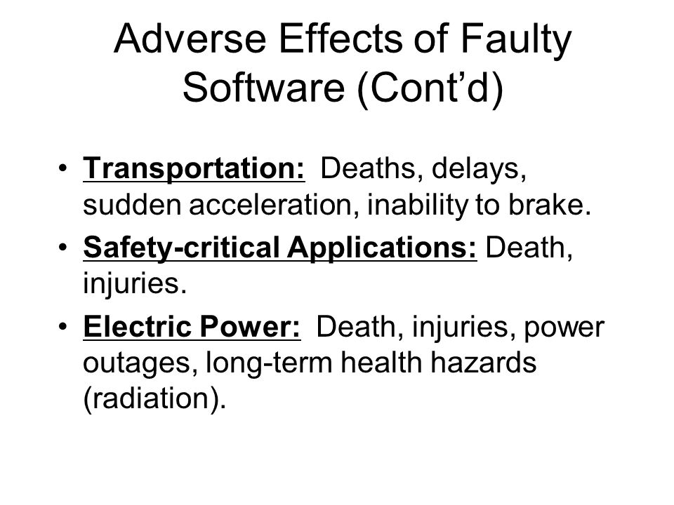 Adverse Effects of Faulty Software (Cont'd) Transportation: Deaths, delays, sudden acceleration, inability to brake. Safety-critical Applications: Dea