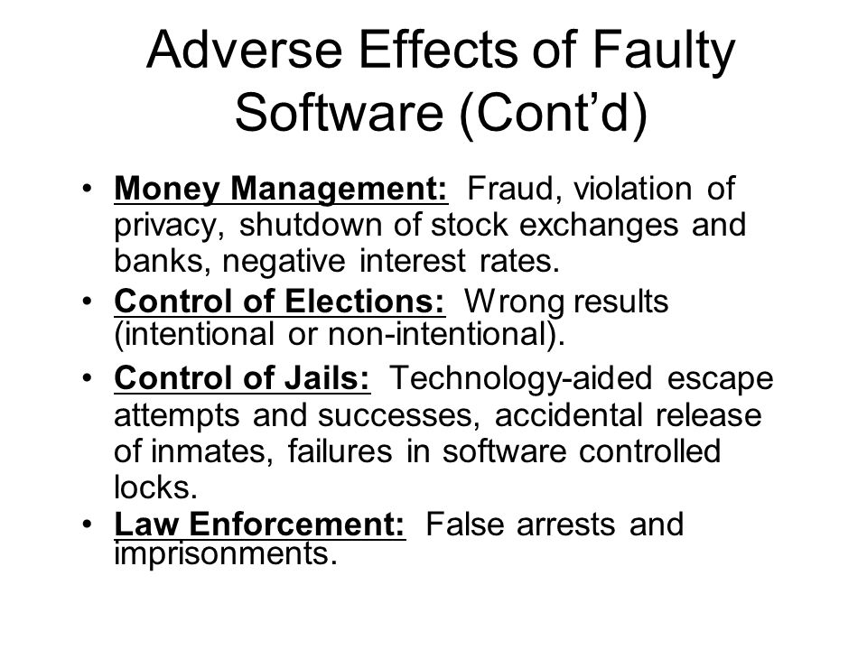Adverse Effects of Faulty Software (Cont'd) Money Management: Fraud, violation of privacy, shutdown of stock exchanges and banks, negative interest ra