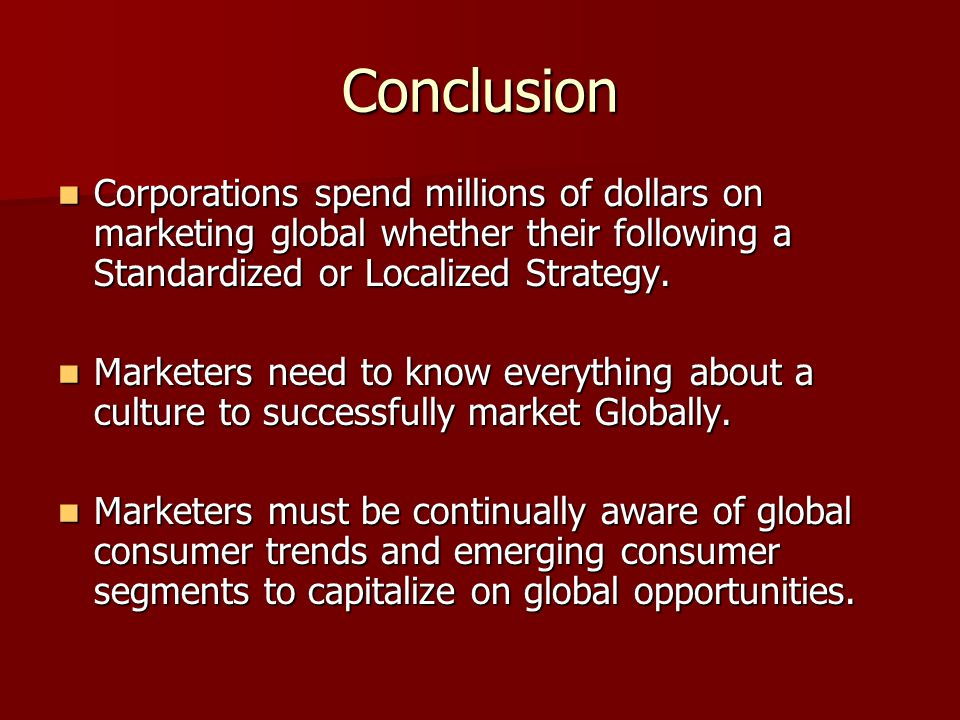 Conclusion Corporations spend millions of dollars on marketing global whether their following a Standardized or Localized Strategy.