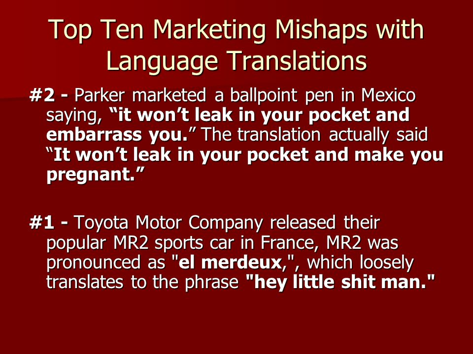 Top Ten Marketing Mishaps with Language Translations #2 - Parker marketed a ballpoint pen in Mexico saying, it won't leak in your pocket and embarrass you. The translation actually said It won't leak in your pocket and make you pregnant. #1 - Toyota Motor Company released their popular MR2 sports car in France, MR2 was pronounced as el merdeux, , which loosely translates to the phrase hey little shit man.