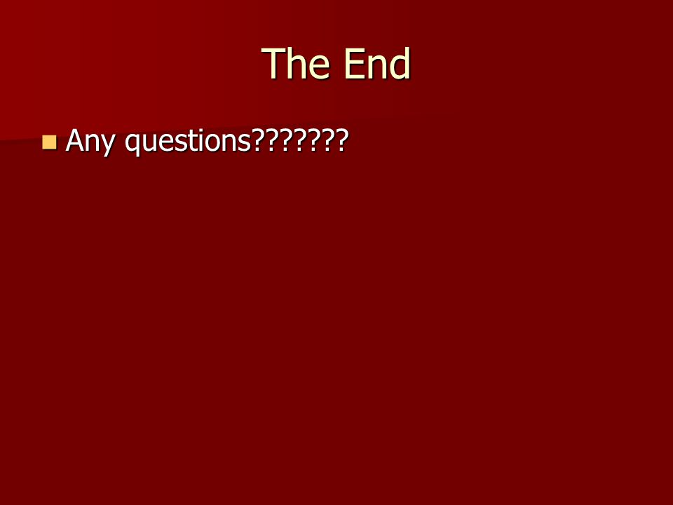 The End Any questions??????? Any questions???????