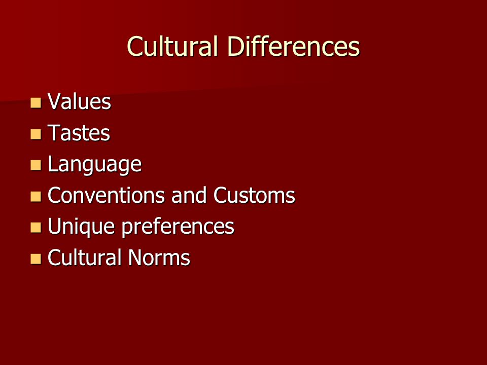 Cultural Differences Values Values Tastes Tastes Language Language Conventions and Customs Conventions and Customs Unique preferences Unique preferences Cultural Norms Cultural Norms