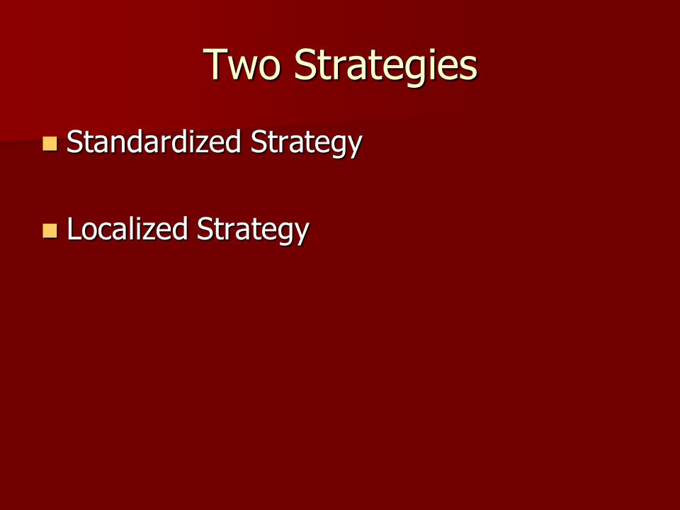 Standardized Strategy (etic perspective) The same approach will work throughout the world The same approach will work throughout the world Focuses on commonalities across culture Focuses on commonalities across culture Can benefit from saving time & money economies of scale Can benefit from saving time & money economies of scale