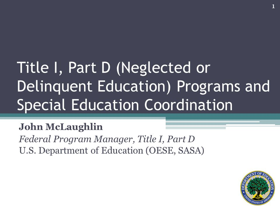 Title I, Part D (Neglected or Delinquent Education) Programs and Special Education Coordination John McLaughlin Federal Program Manager, Title I, Part D U.S.